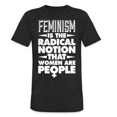 Camiseta Local Feminism is the radical notion that women are people
