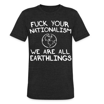 Camiseta Local Fuck your nationalism we are all earthlings