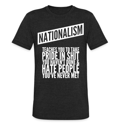 Camiseta Local Nationalism teaches you to take pride in shit you haven't done & hate people you've never met