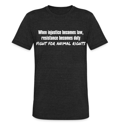 Camiseta Local When injustice becomes law, resistance becomes duty - fight for animal rights