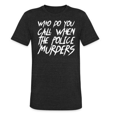 Camiseta Local Who do you call when the police murders