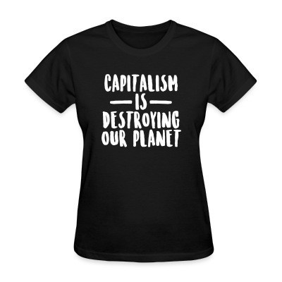 Camiseta Mujer Capitalism is destroying our planet