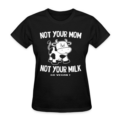 Camiseta Mujer Not your mom not your milk - go vegan !