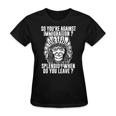 Camiseta Mujer So you're against immigration? Splendid! When do you leave?