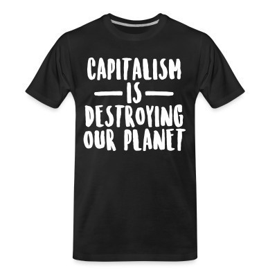 Camiseta Organica Capitalism is destroying our planet