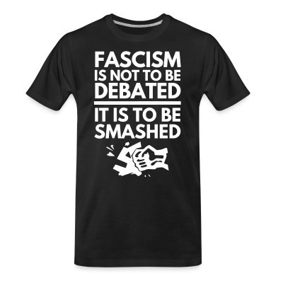 Camiseta Organica Fascism is not to be debated, it is to be smashed