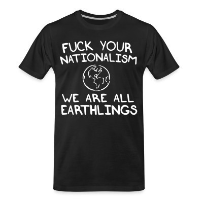 Camiseta Organica Fuck your nationalism we are all earthlings