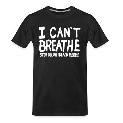 Camiseta Organica I Can't Breathe - Stop killin' black people