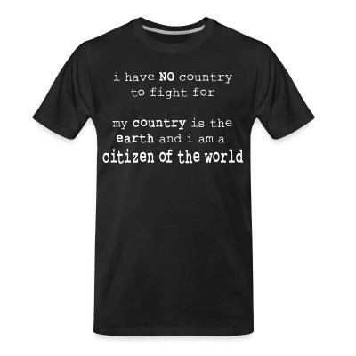 Camiseta Organica I have NO country to fight for. My country is the earth and I am a citizen of the world