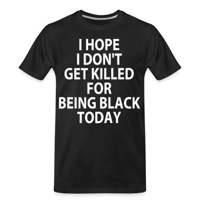 Camiseta Organica I hope I don't get killed for being black today