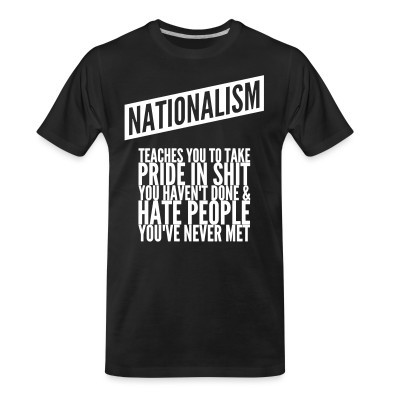 Camiseta Organica Nationalism teaches you to take pride in shit you haven't done & hate people you've never met
