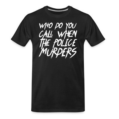 Camiseta Organica Who do you call when the police murders