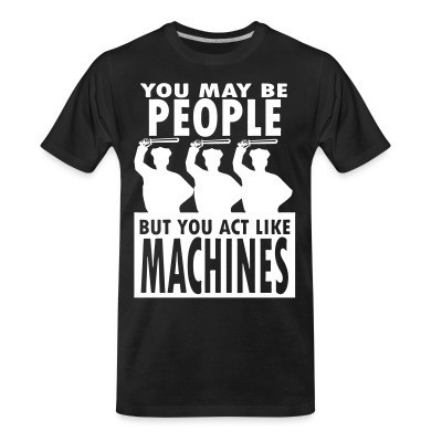 Camiseta Organica You may be PEOPLE but you act like MACHINES