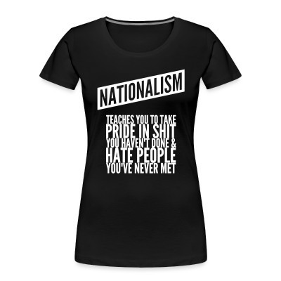 Camiseta Organica Mujer  Nationalism teaches you to take pride in shit you haven't done & hate people you've never met
