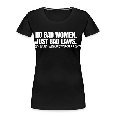 Camiseta Organica Mujer  No bad women. Just bad laws. Solidarity with sex workers rights.