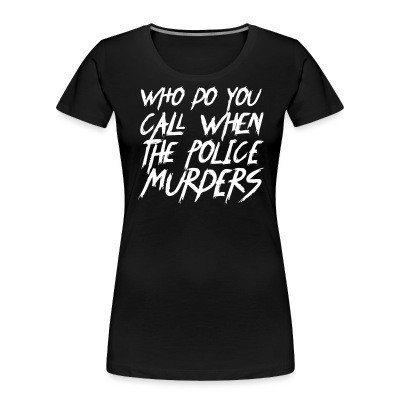 Camiseta Organica Mujer  Who do you call when the police murders