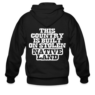 Capuche Zipper This country is built on stolen native land