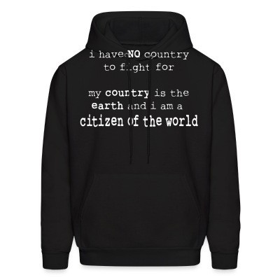 Capuche I have NO country to fight for. My country is the earth and I am a citizen of the world