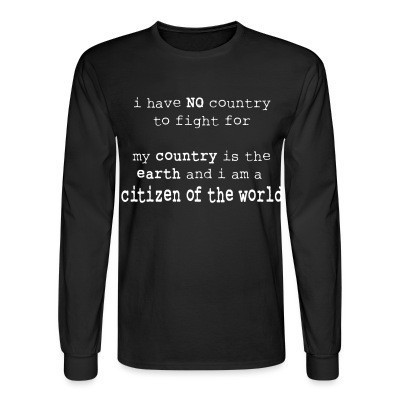 Mangas Largas I have NO country to fight for. My country is the earth and I am a citizen of the world