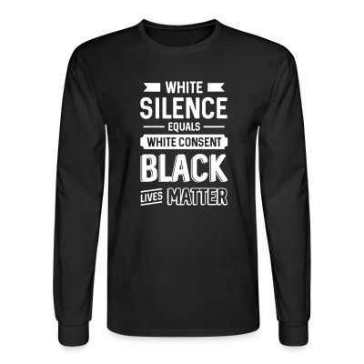 Mangas Largas White silence equals white consent - Black Lives Matter