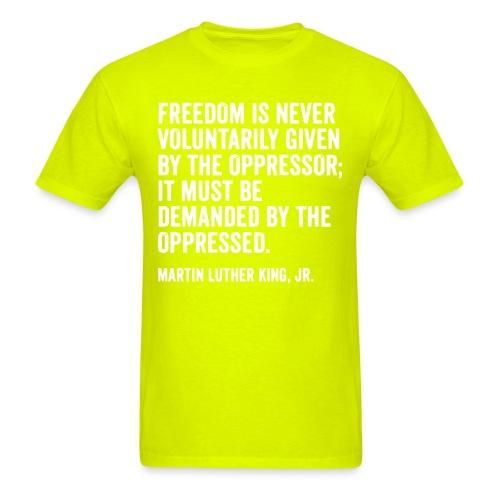 Freedom is never voluntarily given by the oppressor; it must be demanded by the oppressed. (Martin Luther King, Jr.)
